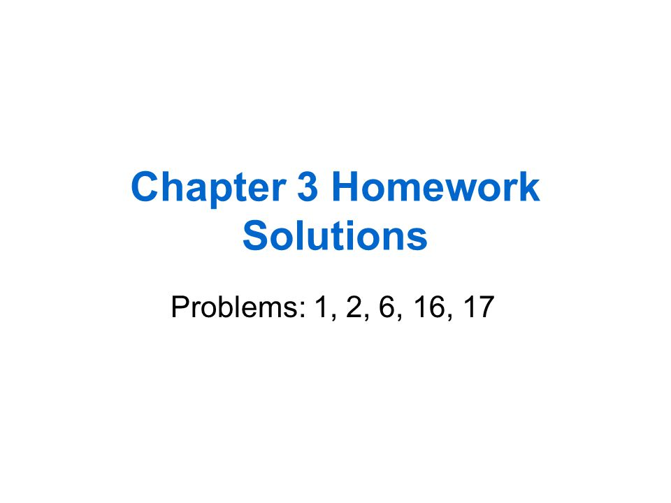 Chapter 3 Homework Solutions Problems: 1, 2, 6, 16, 17