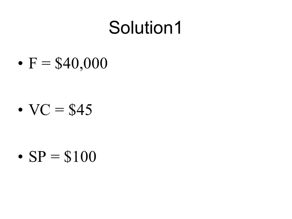 Solution1 F = $40,000 VC = $45 SP = $100
