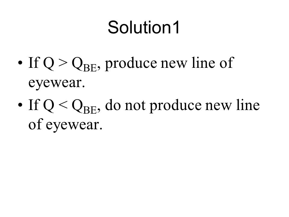 Solution1 If Q > Q BE, produce new line of eyewear. If Q < Q BE, do not produce new line of eyewear.