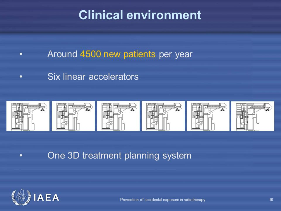 IAEA Prevention of accidental exposure in radiotherapy10 Clinical environment Around 4500 new patients per year Six linear accelerators One 3D treatment planning system