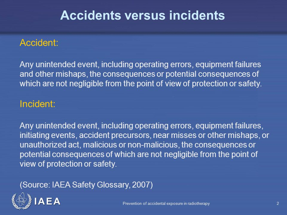 IAEA Prevention of accidental exposure in radiotherapy2 Accidents versus incidents Accident: Any unintended event, including operating errors, equipment failures and other mishaps, the consequences or potential consequences of which are not negligible from the point of view of protection or safety.