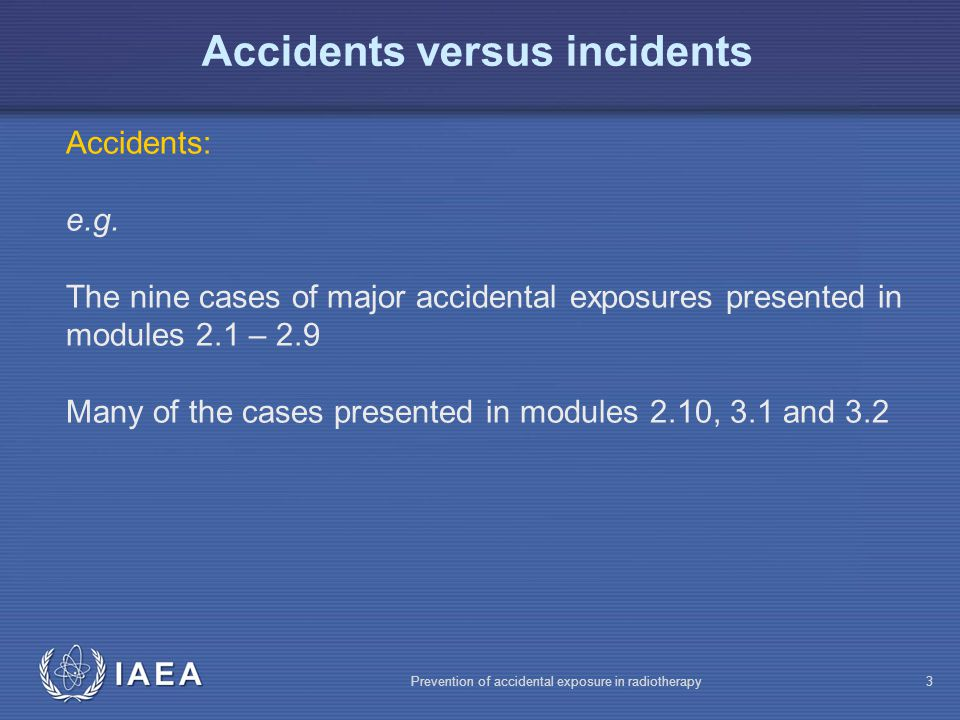 IAEA Prevention of accidental exposure in radiotherapy24 Summary Incidents are more numerous and varying than major accidental exposures … …so make sure you learn from the incidents happening in your clinic, to avoid an accident!