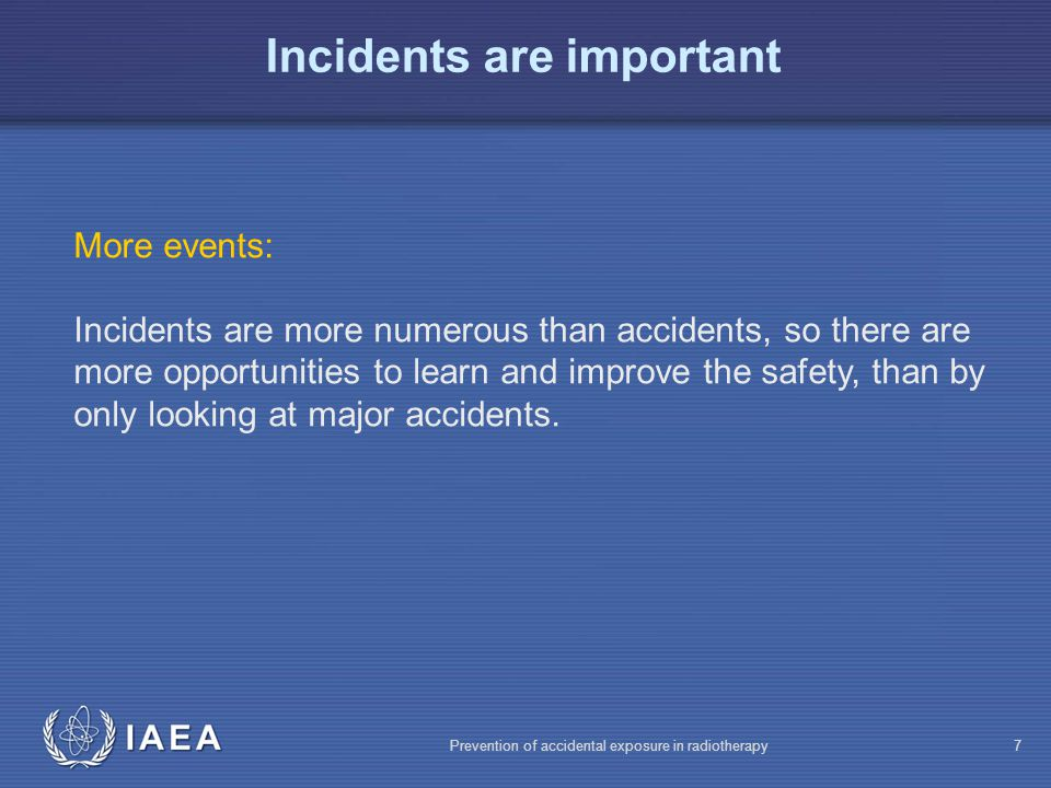 IAEA Prevention of accidental exposure in radiotherapy7 More events: Incidents are more numerous than accidents, so there are more opportunities to learn and improve the safety, than by only looking at major accidents.