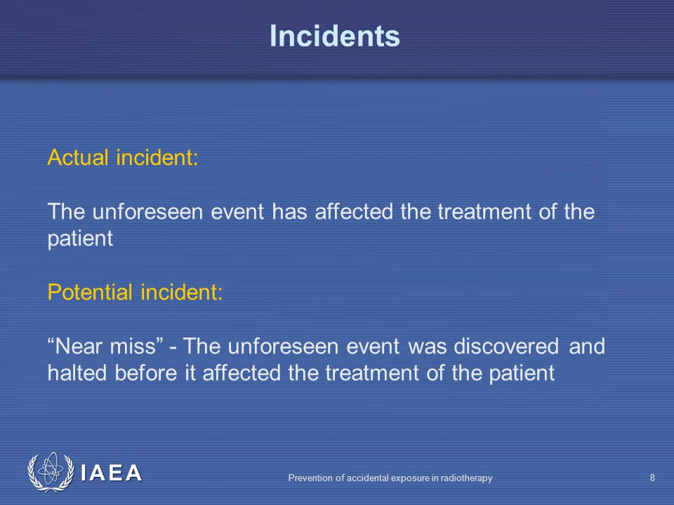 IAEA Prevention of accidental exposure in radiotherapy8 Actual incident: The unforeseen event has affected the treatment of the patient Potential incident: Near miss - The unforeseen event was discovered and halted before it affected the treatment of the patient Incidents