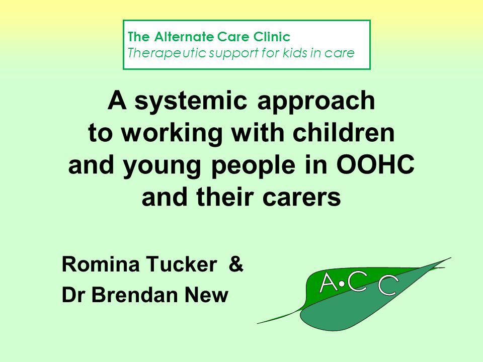 A systemic approach to working with children and young people in OOHC and their carers Romina Tucker & Dr Brendan New The Alternate Care Clinic Therap