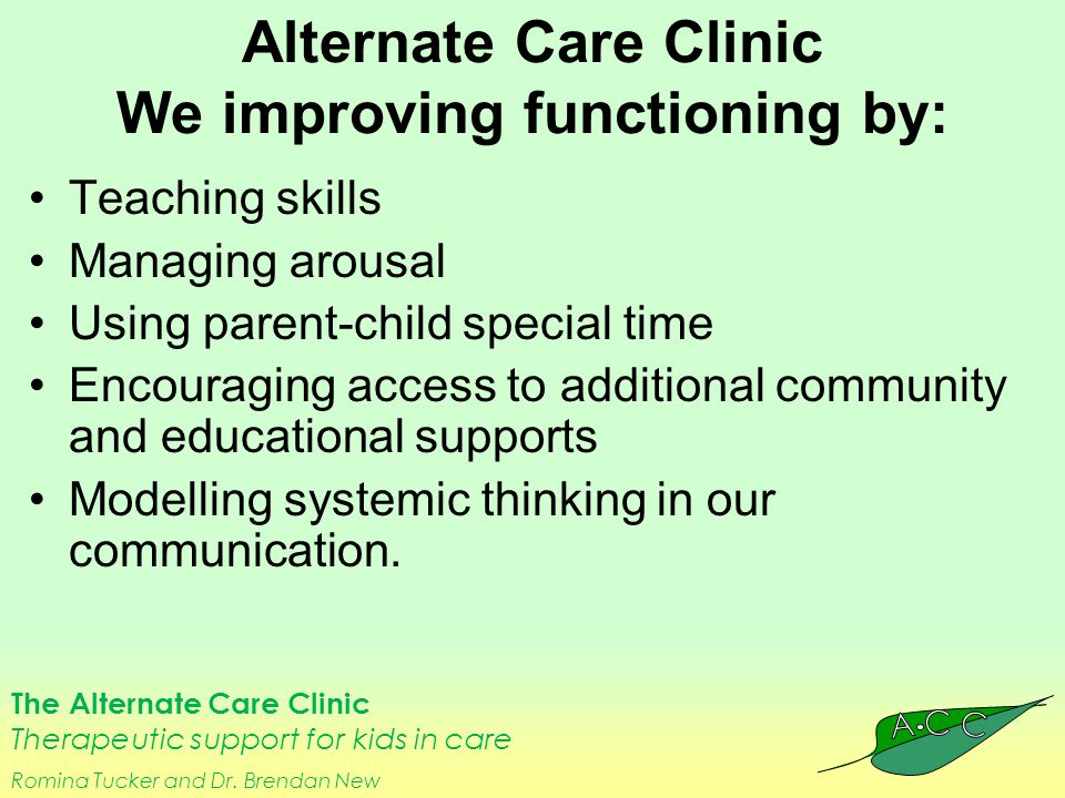 The Alternate Care Clinic Therapeutic support for kids in care Romina Tucker and Dr. Brendan New Alternate Care Clinic We improving functioning by: Te