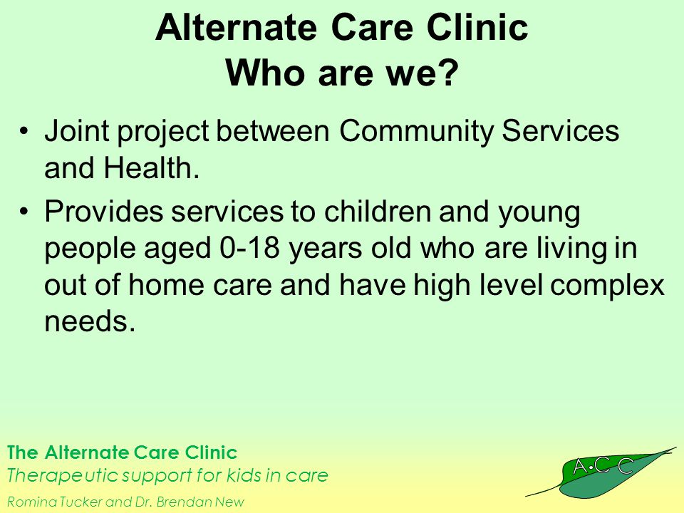 The Alternate Care Clinic Therapeutic support for kids in care Romina Tucker and Dr. Brendan New Alternate Care Clinic Who are we? Joint project betwe