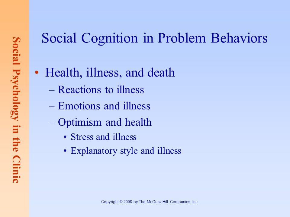 Social Psychology in the Clinic Copyright © 2008 by The McGraw-Hill Companies, Inc. Social Cognition in Problem Behaviors Health, illness, and death –