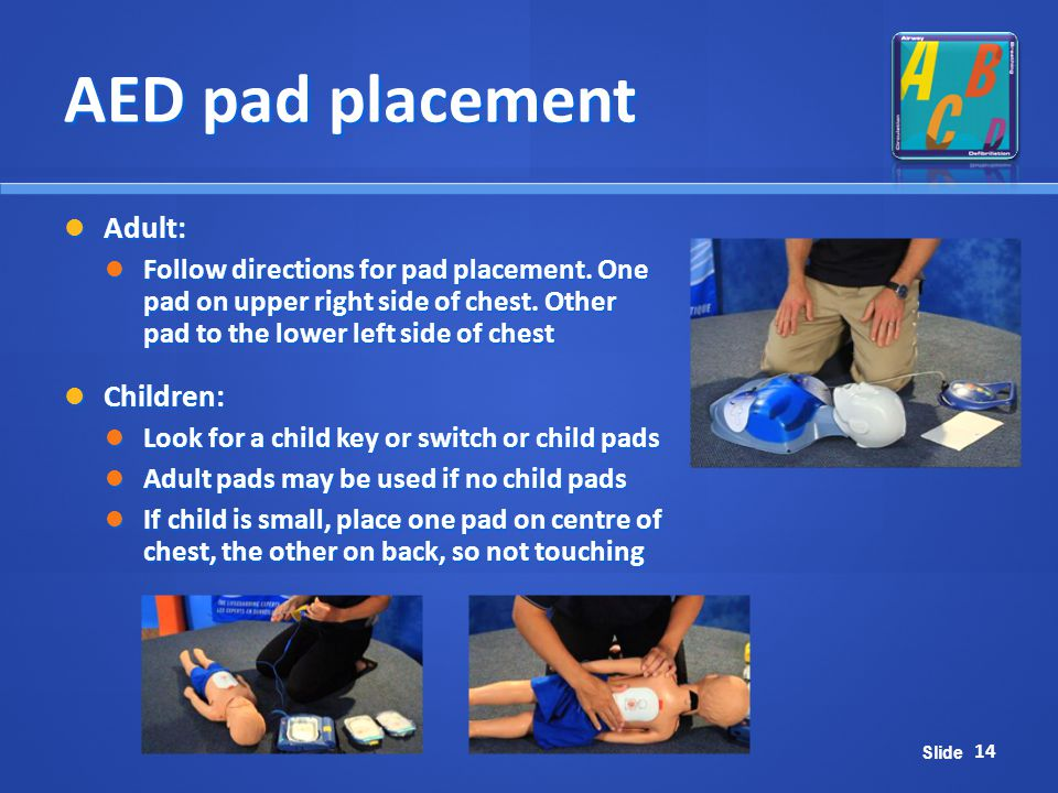 Slide AED pad placement 14 Adult: Adult: Follow directions for pad placement. One pad on upper right side of chest. Other pad to the lower left side o
