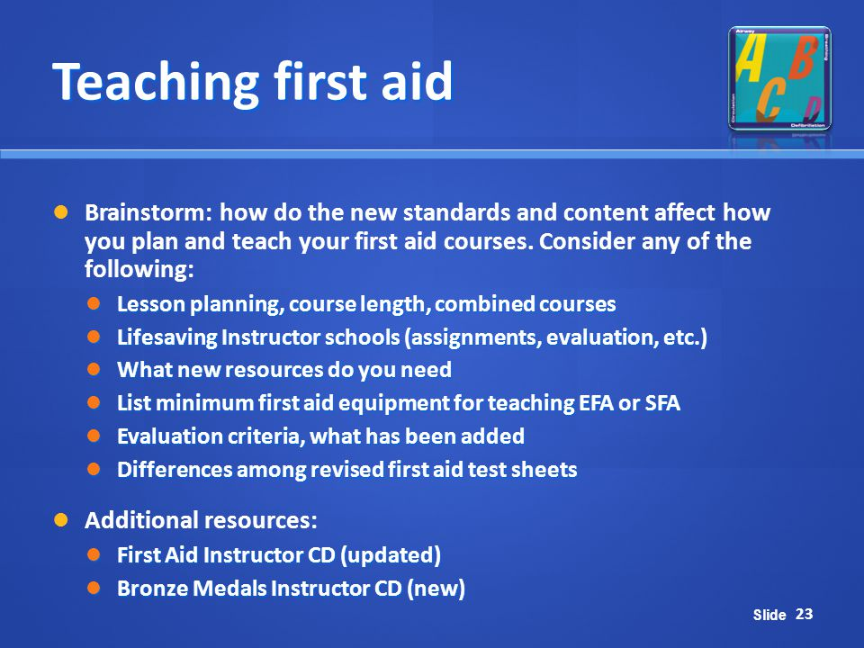 Slide Teaching first aid Brainstorm: how do the new standards and content affect how you plan and teach your first aid courses. Consider any of the fo