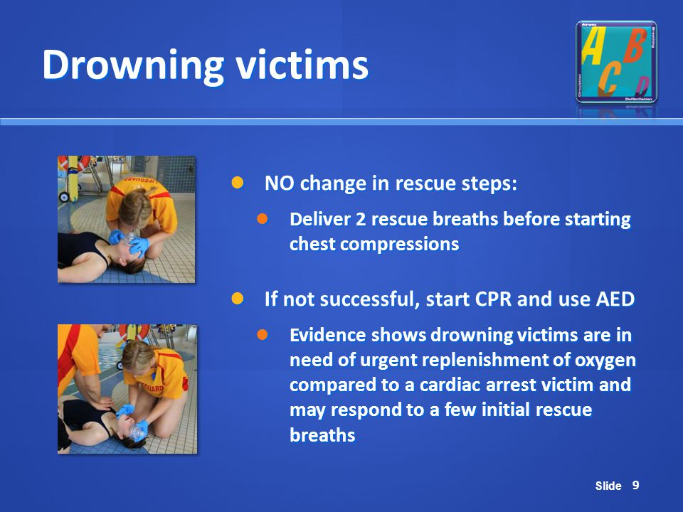 Slide Drowning victims NO change in rescue steps: NO change in rescue steps: Deliver 2 rescue breaths before starting chest compressions Deliver 2 res