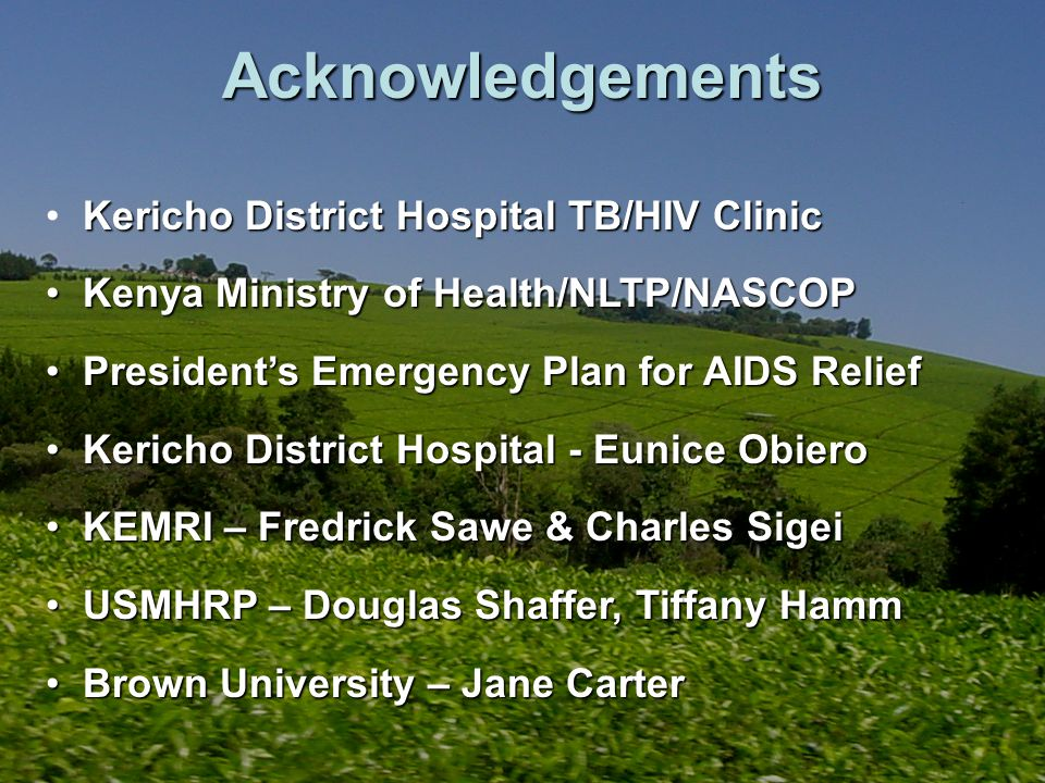 Acknowledgements Kericho District Hospital TB/HIV Clinic Kenya Ministry of Health/NLTP/NASCOP Kenya Ministry of Health/NLTP/NASCOP Presidents Emergenc