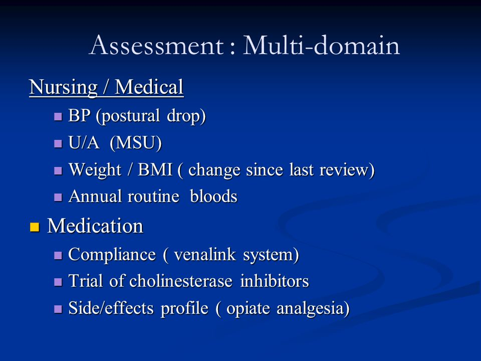 Assessment : Multi-domain Nursing / Medical BP (postural drop) BP (postural drop) U/A (MSU) U/A (MSU) Weight / BMI ( change since last review) Weight / BMI ( change since last review) Annual routine bloods Annual routine bloods Medication Medication Compliance ( venalink system) Compliance ( venalink system) Trial of cholinesterase inhibitors Trial of cholinesterase inhibitors Side/effects profile ( opiate analgesia) Side/effects profile ( opiate analgesia)