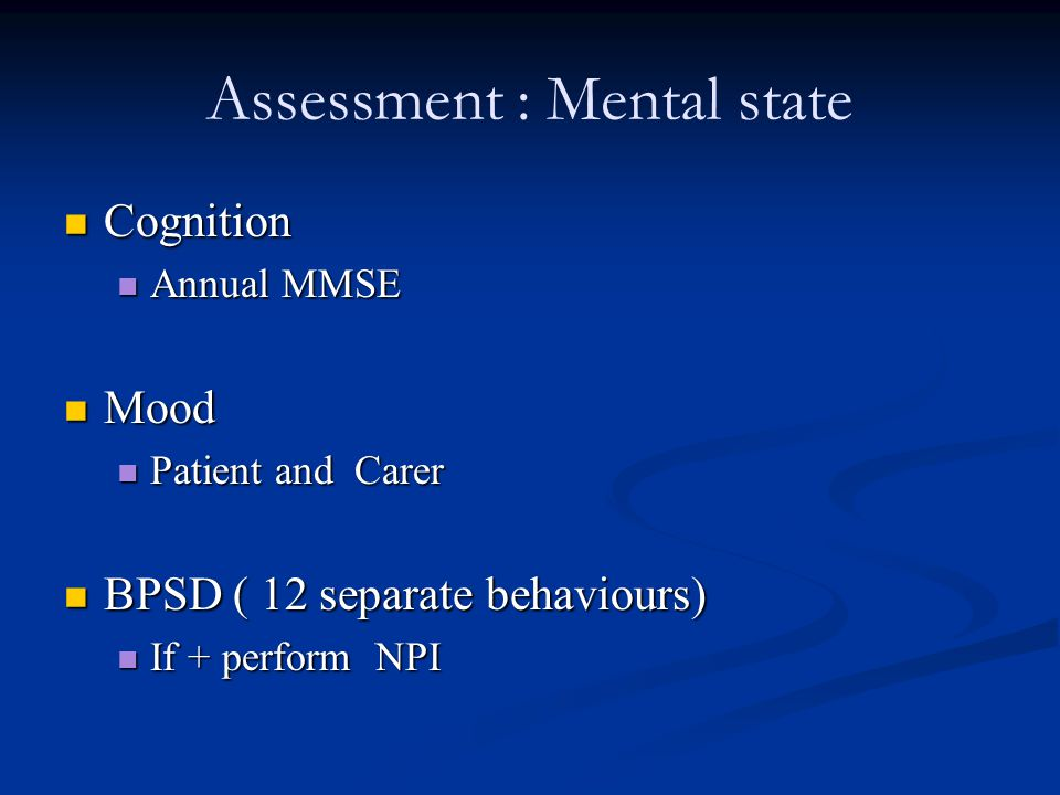 Assessment : Mental state Cognition Cognition Annual MMSE Annual MMSE Mood Mood Patient and Carer Patient and Carer BPSD ( 12 separate behaviours) BPSD ( 12 separate behaviours) If + perform NPI If + perform NPI