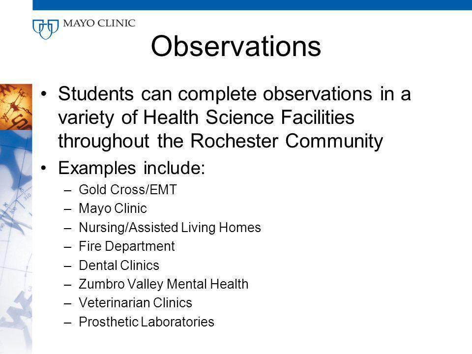 Observations Students can complete observations in a variety of Health Science Facilities throughout the Rochester Community Examples include: –Gold Cross/EMT –Mayo Clinic –Nursing/Assisted Living Homes –Fire Department –Dental Clinics –Zumbro Valley Mental Health –Veterinarian Clinics –Prosthetic Laboratories