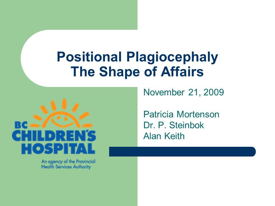 Positional Plagiocephaly The Shape of Affairs November 21, 2009 Patricia Mortenson Dr. P. Steinbok Alan Keith
