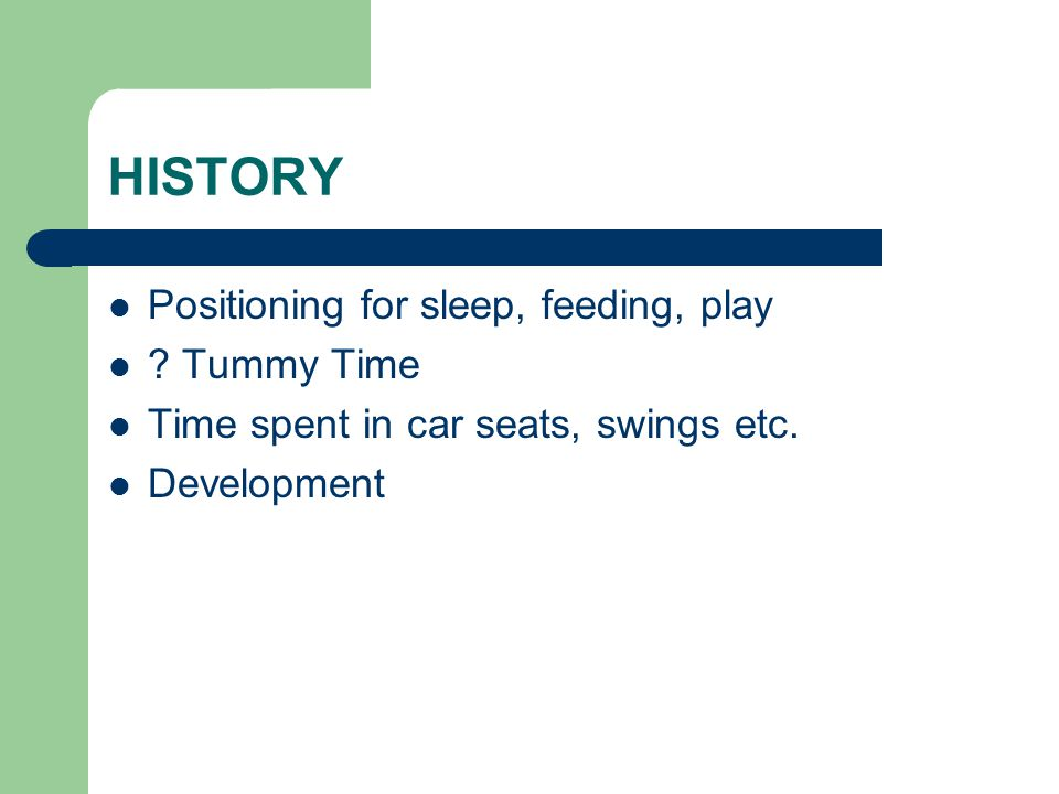 HISTORY Positioning for sleep, feeding, play ? Tummy Time Time spent in car seats, swings etc. Development