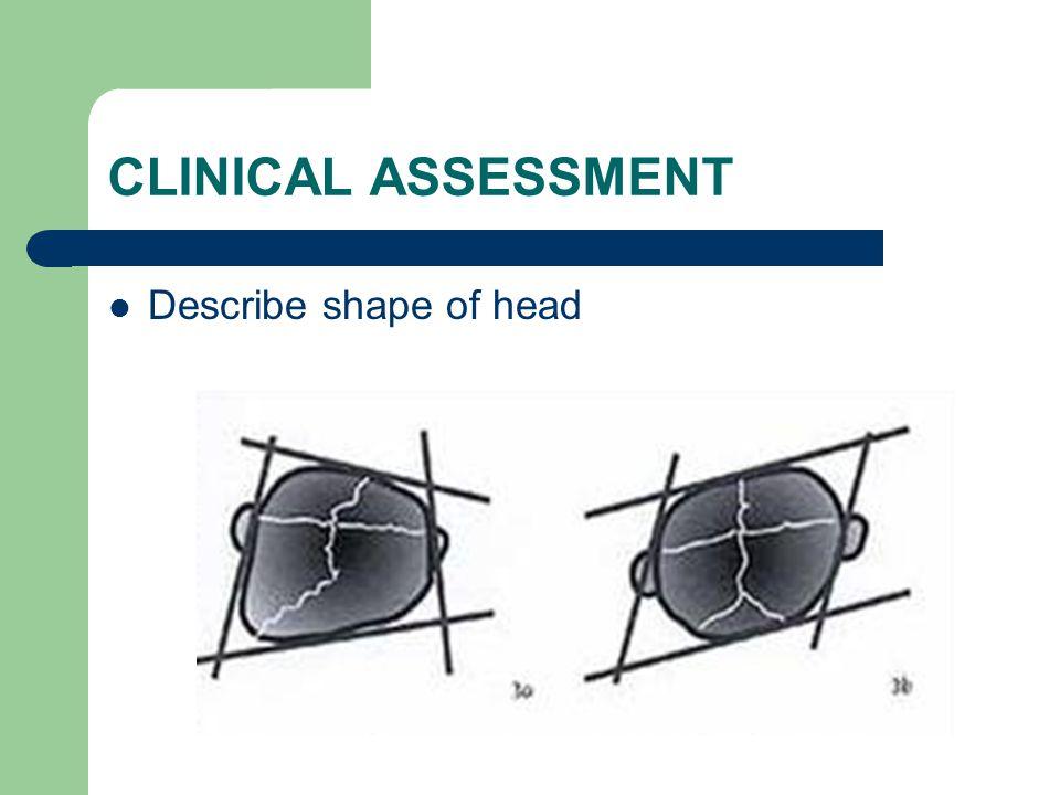 CLINICAL ASSESSMENT Describe shape of head