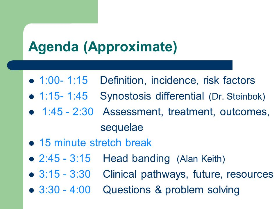 Agenda (Approximate) 1:00- 1:15 Definition, incidence, risk factors 1:15- 1:45 Synostosis differential (Dr. Steinbok) 1:45 - 2:30 Assessment, treatmen