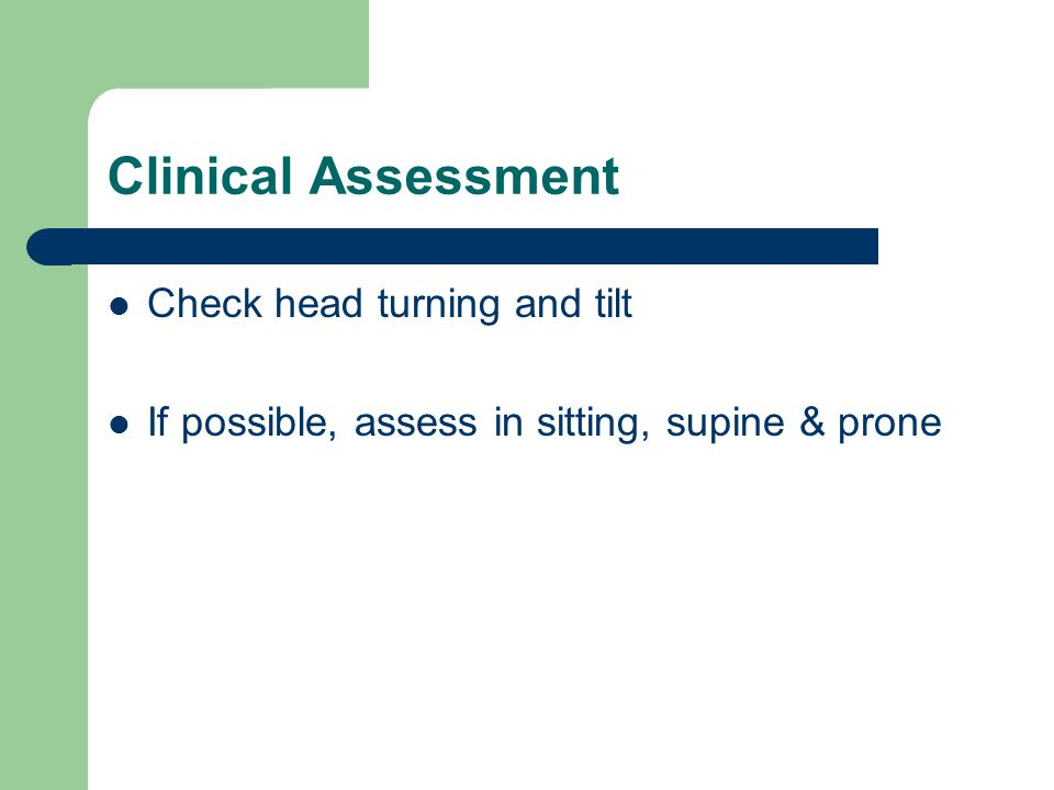 Clinical Assessment Check head turning and tilt If possible, assess in sitting, supine & prone