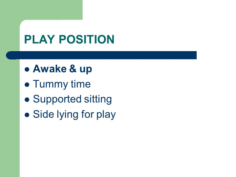 PLAY POSITION Awake & up Tummy time Supported sitting Side lying for play