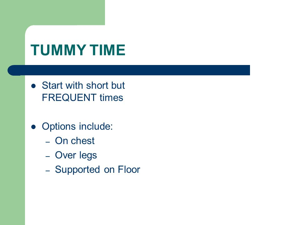 TUMMY TIME Start with short but FREQUENT times Options include: – On chest – Over legs – Supported on Floor