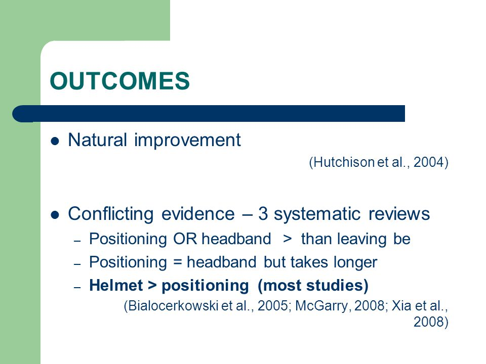 OUTCOMES Natural improvement (Hutchison et al., 2004) Conflicting evidence – 3 systematic reviews – Positioning OR headband > than leaving be – Positi