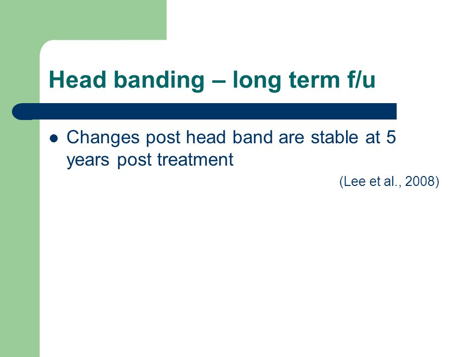 Head banding – long term f/u Changes post head band are stable at 5 years post treatment (Lee et al., 2008)