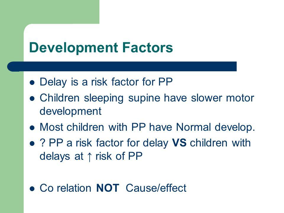 Development Factors Delay is a risk factor for PP Children sleeping supine have slower motor development Most children with PP have Normal develop. ?