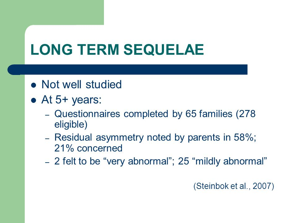 LONG TERM SEQUELAE Not well studied At 5+ years: – Questionnaires completed by 65 families (278 eligible) – Residual asymmetry noted by parents in 58%