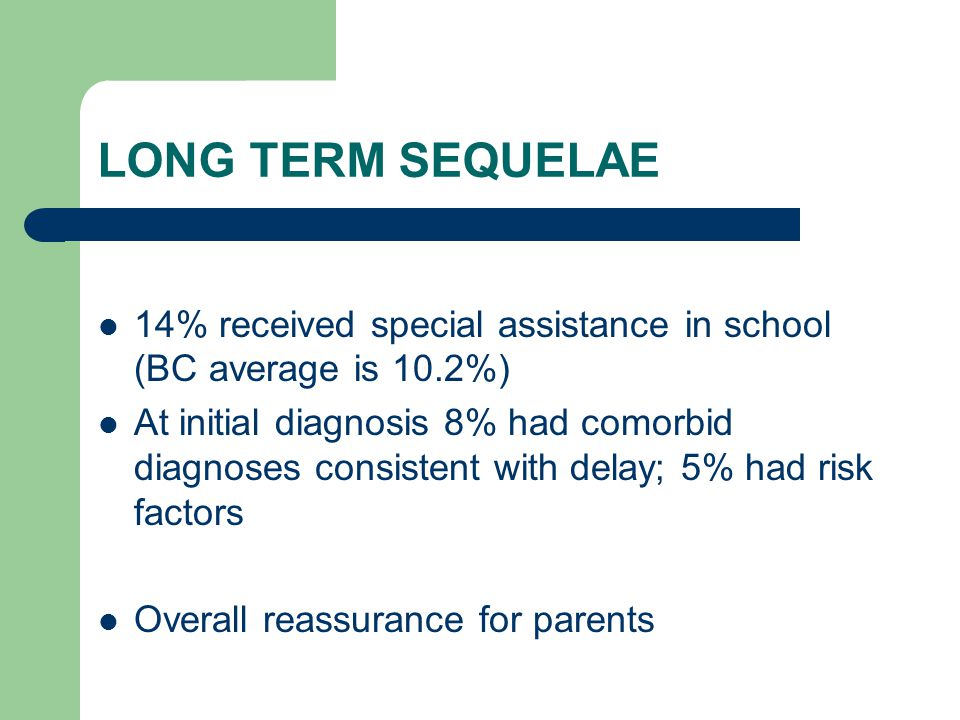 LONG TERM SEQUELAE 14% received special assistance in school (BC average is 10.2%) At initial diagnosis 8% had comorbid diagnoses consistent with dela