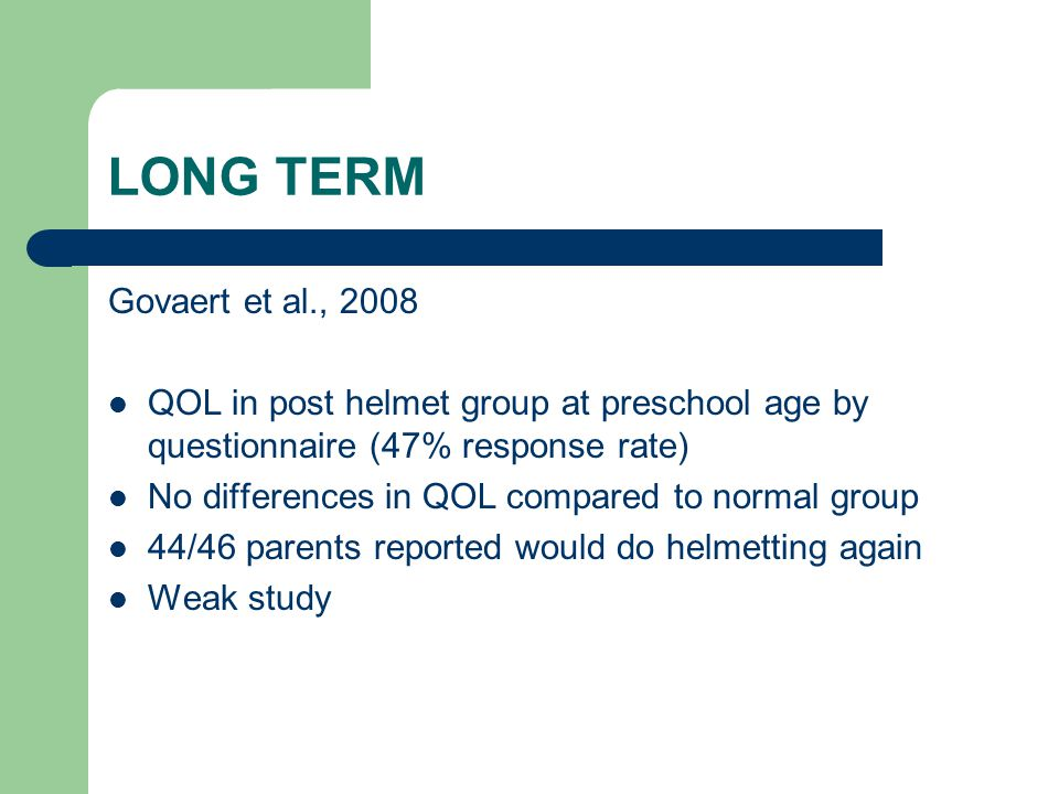 LONG TERM Govaert et al., 2008 QOL in post helmet group at preschool age by questionnaire (47% response rate) No differences in QOL compared to normal
