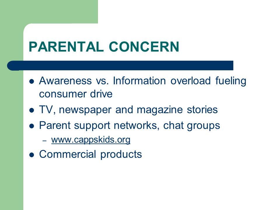 PARENTAL CONCERN Awareness vs. Information overload fueling consumer drive TV, newspaper and magazine stories Parent support networks, chat groups – w