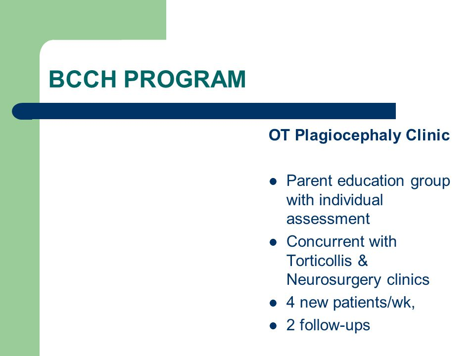 BCCH PROGRAM OT Plagiocephaly Clinic Parent education group with individual assessment Concurrent with Torticollis & Neurosurgery clinics 4 new patien