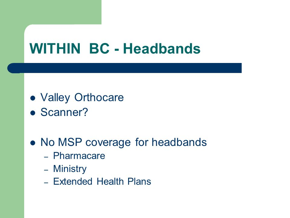 WITHIN BC - Headbands Valley Orthocare Scanner? No MSP coverage for headbands – Pharmacare – Ministry – Extended Health Plans