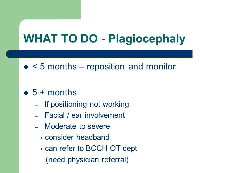 WHAT TO DO - Plagiocephaly < 5 months – reposition and monitor 5 + months – If positioning not working – Facial / ear involvement – Moderate to severe