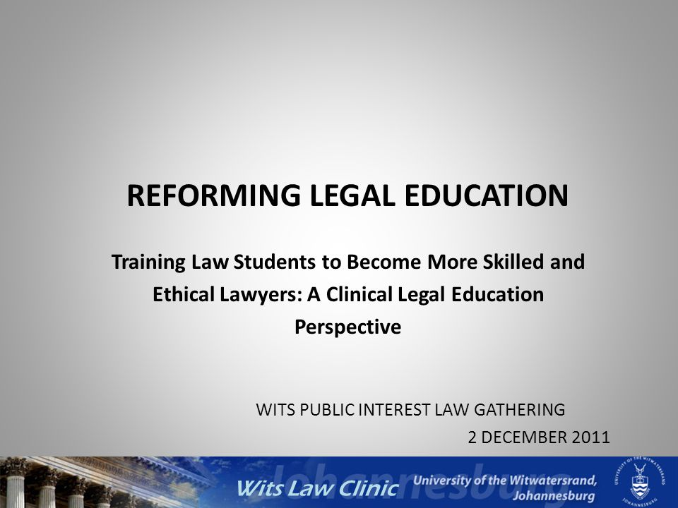 Wits Law Clinic Council for Higher Education: The LLB Curriculum Research Report Large-scale survey undertaken of legal academics and practitioners about the preparedness of LLB graduates for the practice of law 2,514 practitioners and 351 legal academics responded Findings: – ability to understand, analyse, investigate and solve problems; – proficiency in reading, writing and speaking English; – ability to read and interpret statutes and legal documents; – ability to construct and communicate an argument; – understanding of the principles of SA law and how they apply in practice; and – research skills, both in general and specific to the profession.