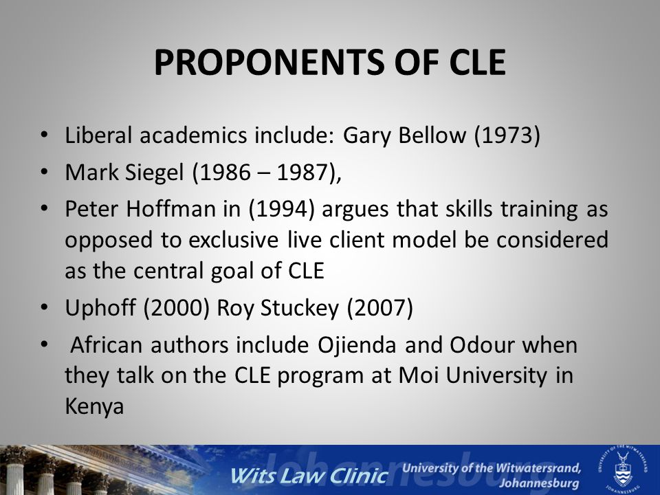 Wits Law Clinic PROPONENTS OF CLE Liberal academics include: Gary Bellow (1973) Mark Siegel (1986 – 1987), Peter Hoffman in (1994) argues that skills