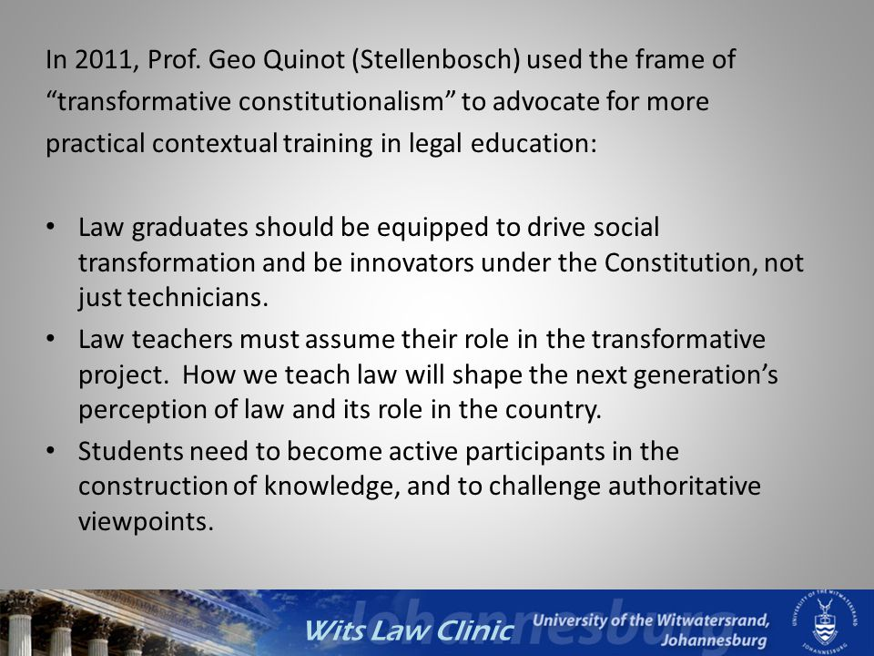 Wits Law Clinic In 2011, Prof. Geo Quinot (Stellenbosch) used the frame of transformative constitutionalism to advocate for more practical contextual