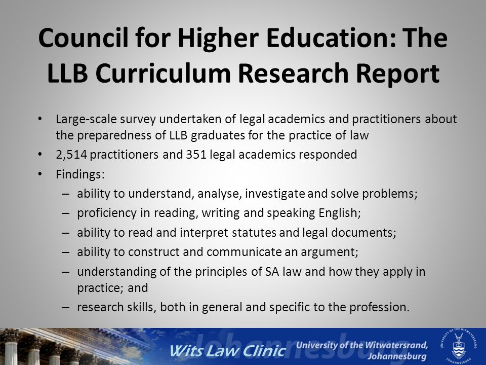 Wits Law Clinic Council for Higher Education: The LLB Curriculum Research Report Large-scale survey undertaken of legal academics and practitioners ab