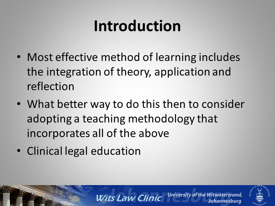 Wits Law Clinic Introduction Most effective method of learning includes the integration of theory, application and reflection What better way to do th