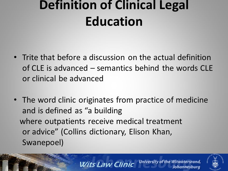 Wits Law Clinic Definition of Clinical Legal Education Trite that before a discussion on the actual definition of CLE is advanced – semantics behind t