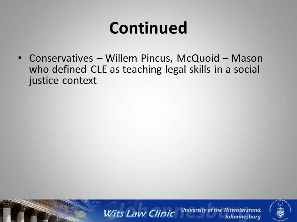 Wits Law Clinic Continued Conservatives – Willem Pincus, McQuoid – Mason who defined CLE as teaching legal skills in a social justice context