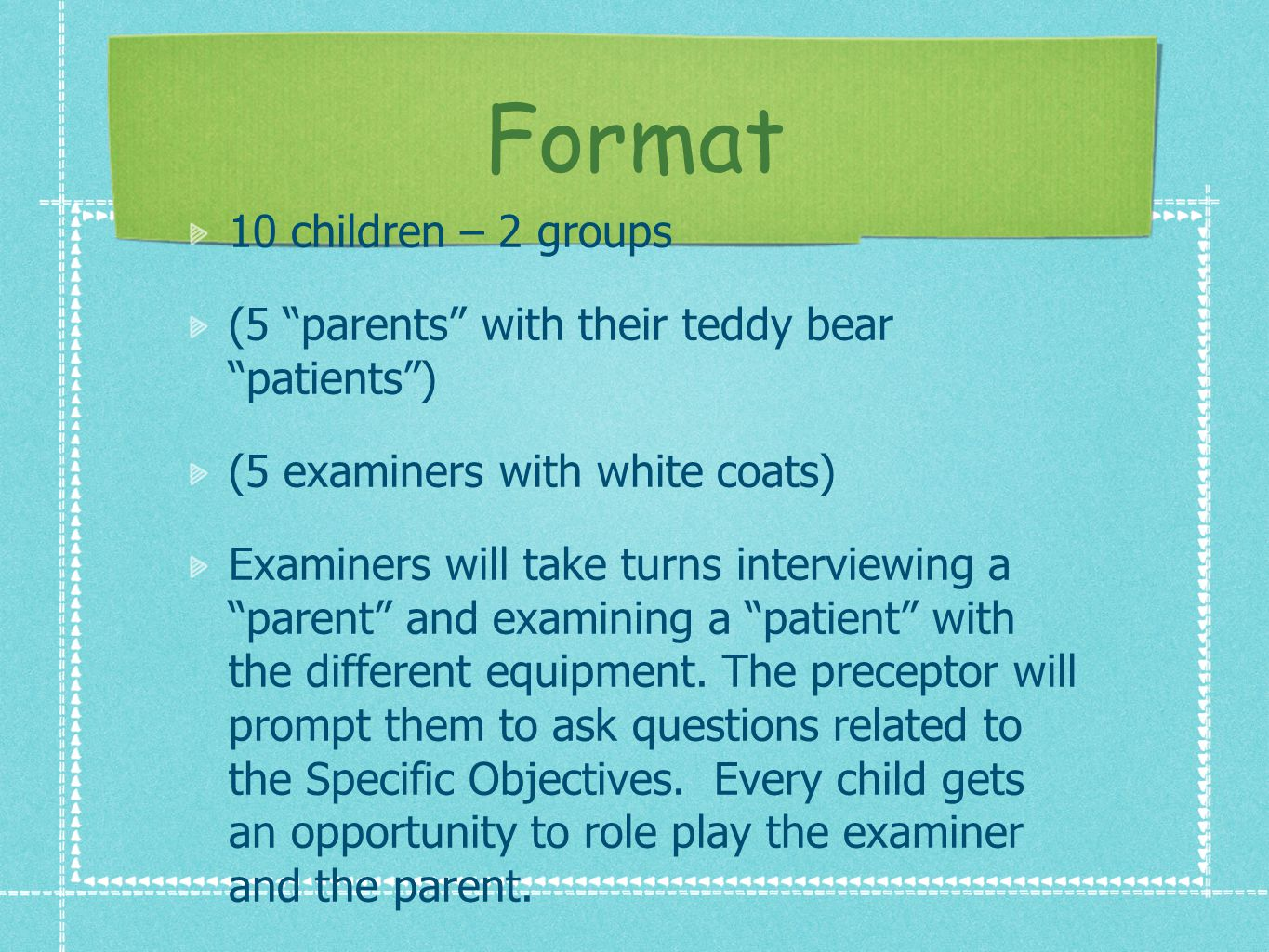 Format 10 children – 2 groups (5 parents with their teddy bear patients) (5 examiners with white coats) Examiners will take turns interviewing a parent and examining a patient with the different equipment.