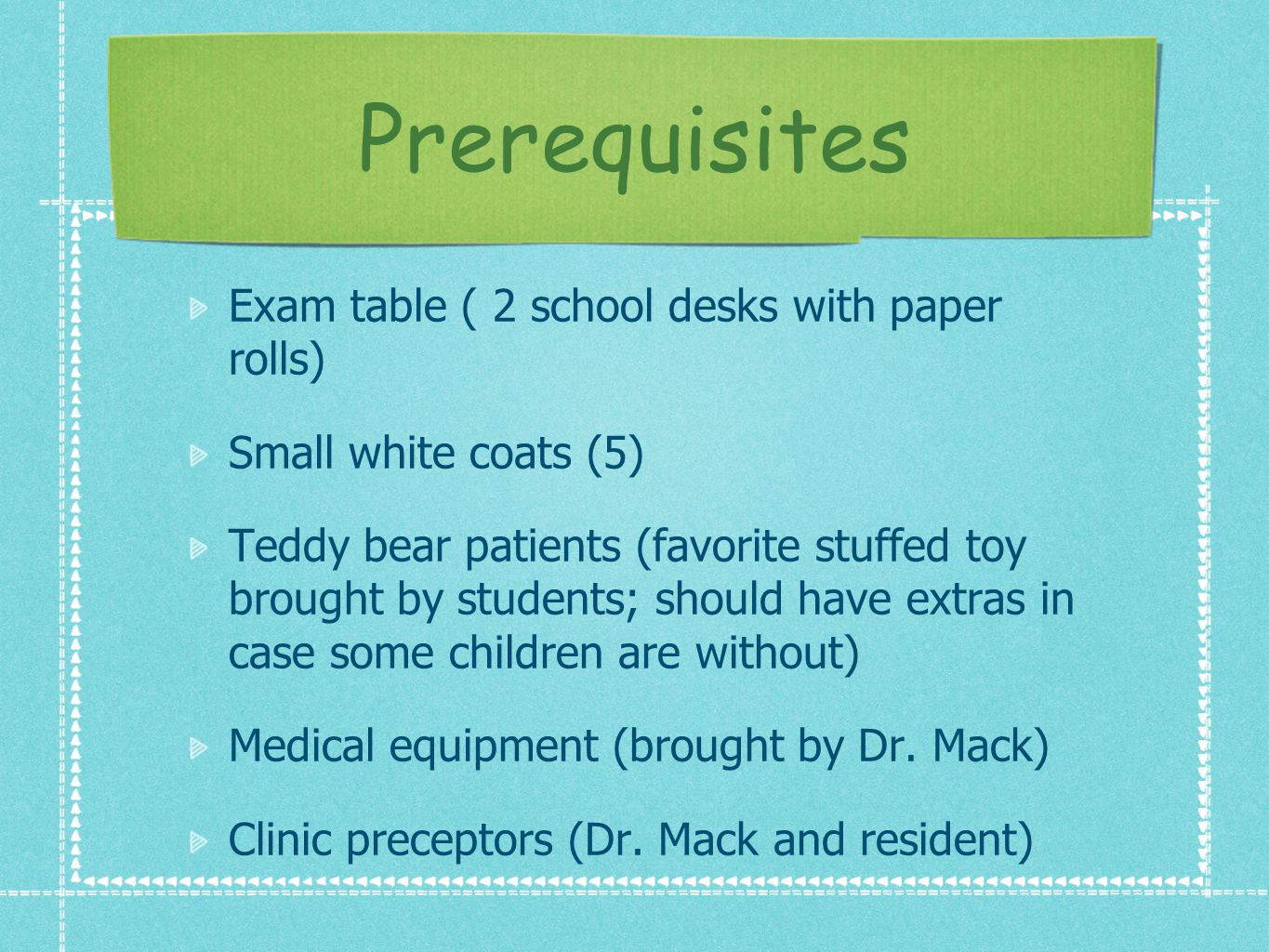 Prerequisites Exam table ( 2 school desks with paper rolls) Small white coats (5) Teddy bear patients (favorite stuffed toy brought by students; should have extras in case some children are without) Medical equipment (brought by Dr.