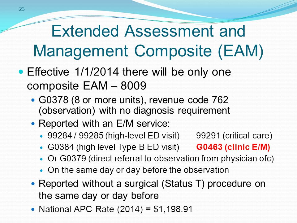 23 Extended Assessment and Management Composite (EAM) Effective 1/1/2014 there will be only one composite EAM – 8009 G0378 (8 or more units), revenue