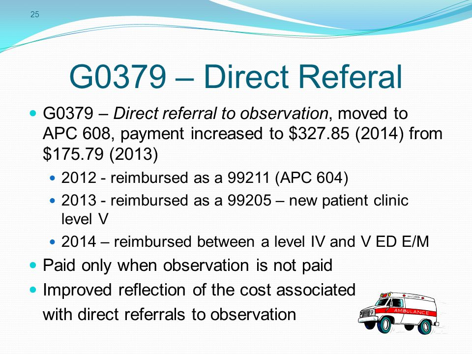 25 G0379 – Direct Referal G0379 – Direct referral to observation, moved to APC 608, payment increased to $327.85 (2014) from $175.79 (2013) 2012 - rei