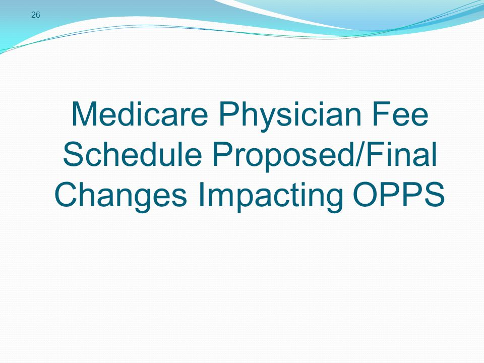 26 Medicare Physician Fee Schedule Proposed/Final Changes Impacting OPPS