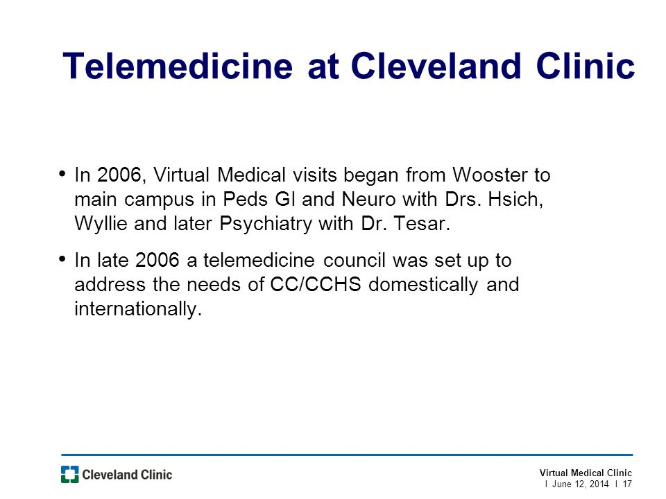 Virtual Medical Clinic l June 12, 2014 l 17 Telemedicine at Cleveland Clinic In 2006, Virtual Medical visits began from Wooster to main campus in Peds GI and Neuro with Drs.