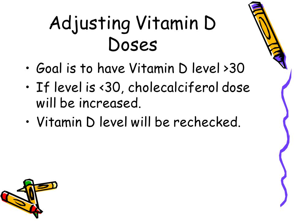 Adjusting Vitamin D Doses Goal is to have Vitamin D level >30 If level is <30, cholecalciferol dose will be increased.